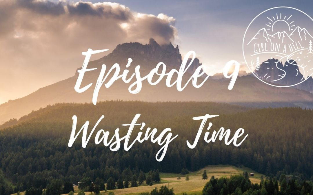 Girl on a Hill Podcast Episode 9: Wasting Time